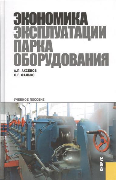 Аксенов А., Фалько С. Экономика эксплуатации парка оборудования. Учебное пособие