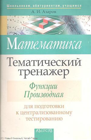 Азаров А.: Математика. Тематический тренажер. Функции. Производная. Для подготовки к централизованному тестированию
