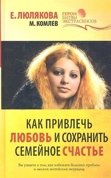 Люлякова Е., Комлев М. Как привлечь любовь и сохранить семейное счастье комлев и ковыль