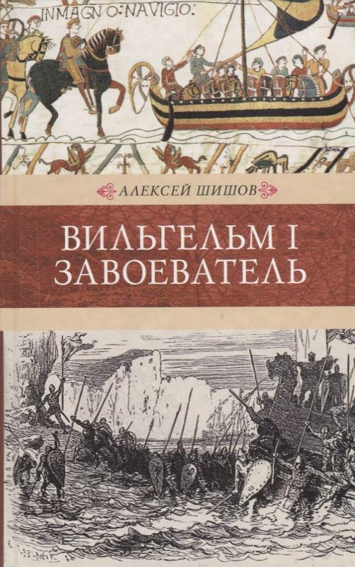 Шишов А. Вильгельм I Завоеватель мишель де боюар вильгельм завоеватель