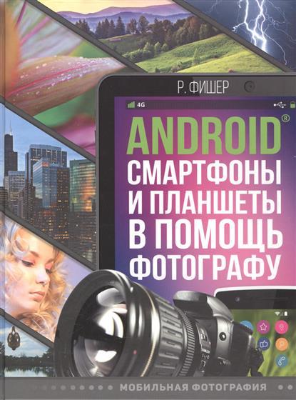 Фишер Р. Android смартфоны и планшеты в помощь фотографу жвалевский андрей валентинович смартфоны и планшеты android визуальный самоучитель