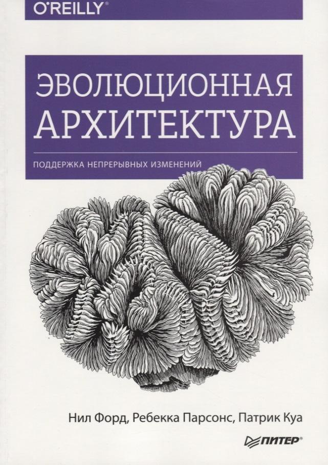 Форд Н., Парсонс Р., Куа П. Эволюционная архитектура. Поддержка непрерывных изменений