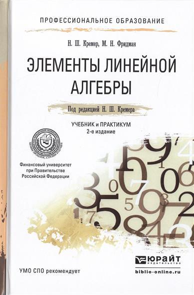 Кремер Н., Фридман М. Элементы линейной алгебры. Учебник и практикум для СПО. 2-е издание, исправленное и дополненное кремер н фридман м линейная алгебра учебник и практикум