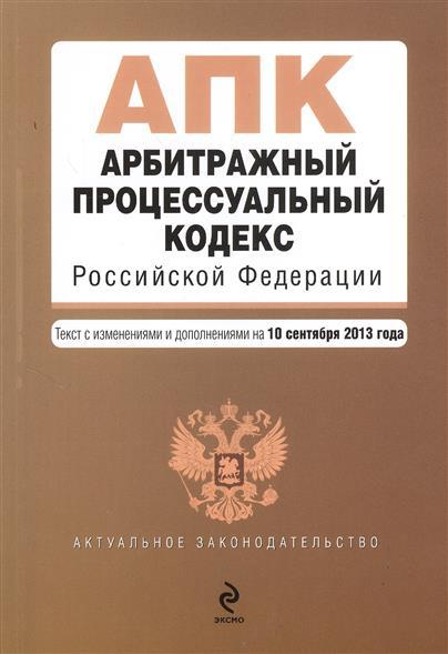 Арбитражный процессуальный кодекс Российской Федерации. Текст с изменениями и дополнениями на 10 сентября 2013 года