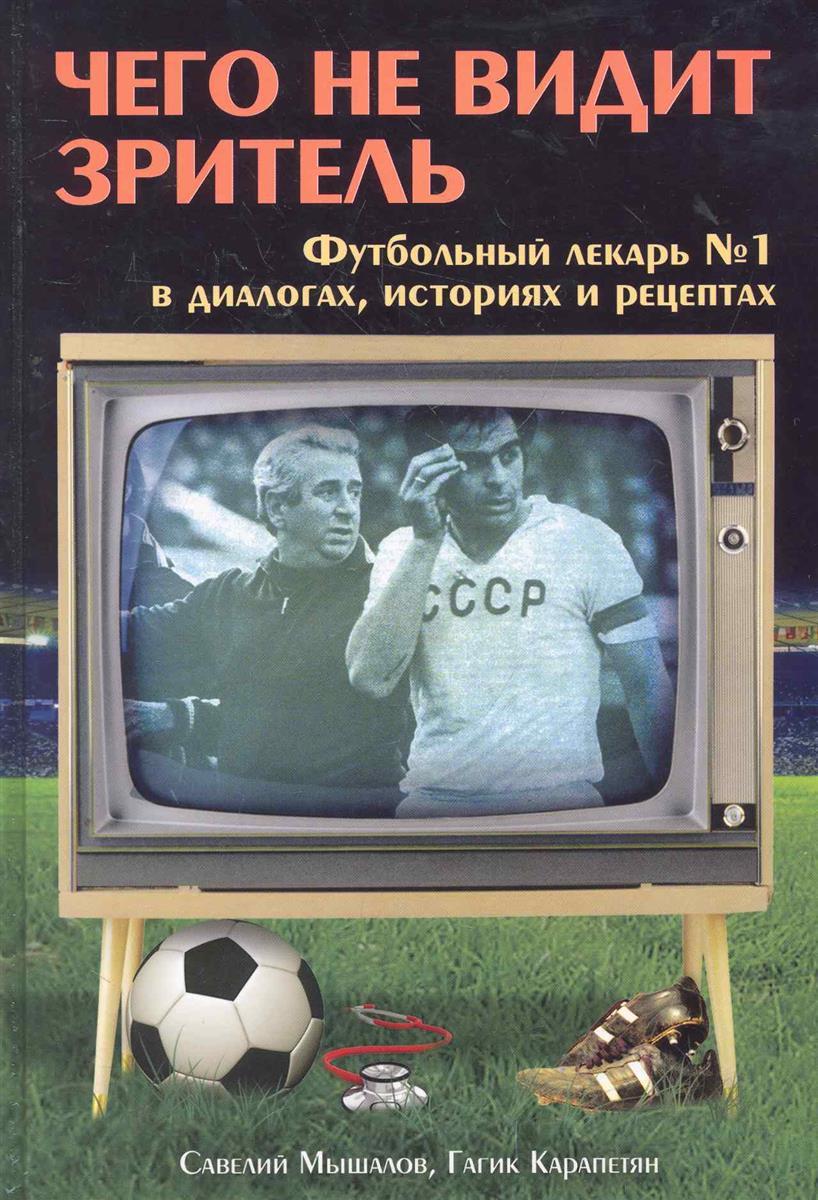 Мышалов С. Чего не видит зритель Футбол. лекарь №1 в диалогах байках и рец.