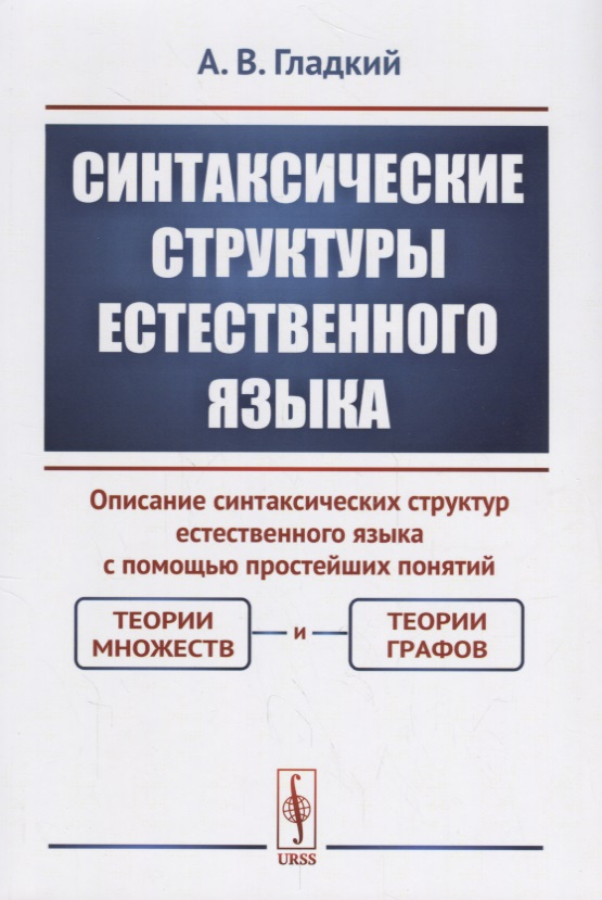 Гладкий А. Синтаксические структуры естественного языка. Описание синтаксических структур естественного языка с помощью простейших понятий: теории множеств и теории графов гладкий а скачать бесплатно