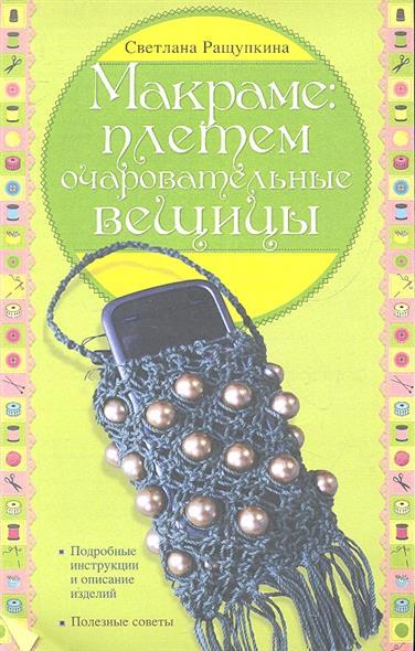 Макраме: плетем очаровательные вещицы. Подробные инструкции и описание изделий. Полезные советы