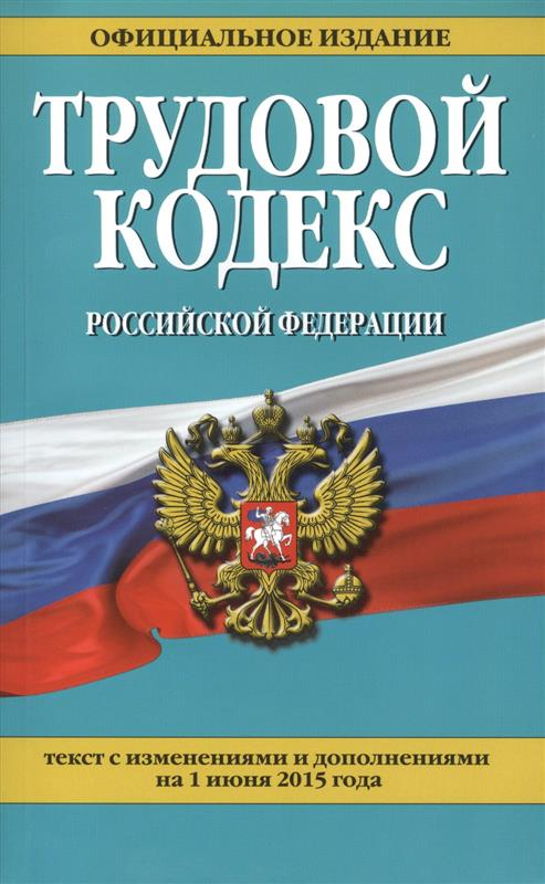 Трудовой кодекс Российской Федерации. Текст с изменениями и дополнениями на 1 июня 2015 года