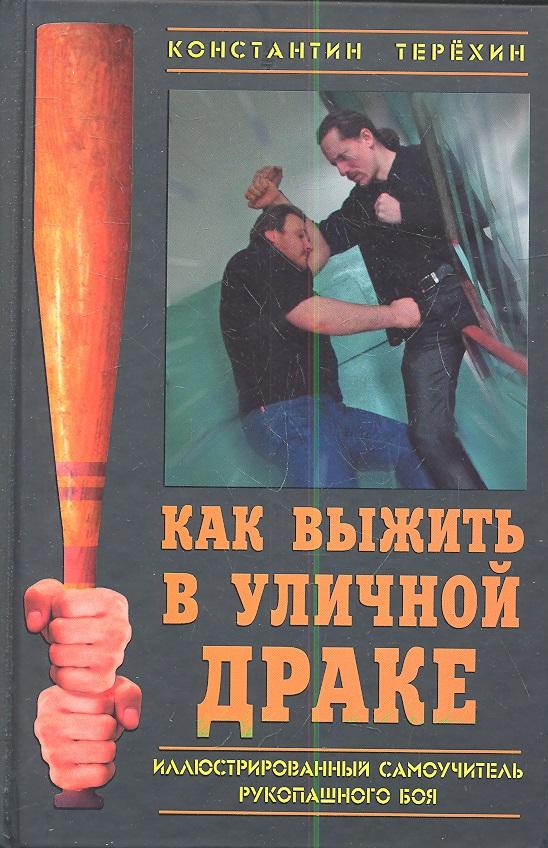Терехин К. Как выжить в уличной драке. Иллюстрированный самоучитель рукопашного боя