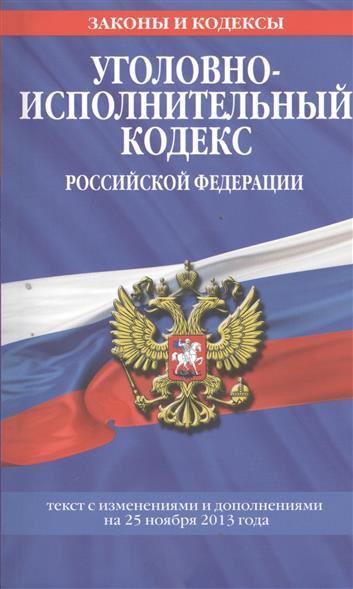 Уголовно-исполнительный кодекс Российской Федерации. Текст с изменениями и дополнениями на 25 ноября 2013 года