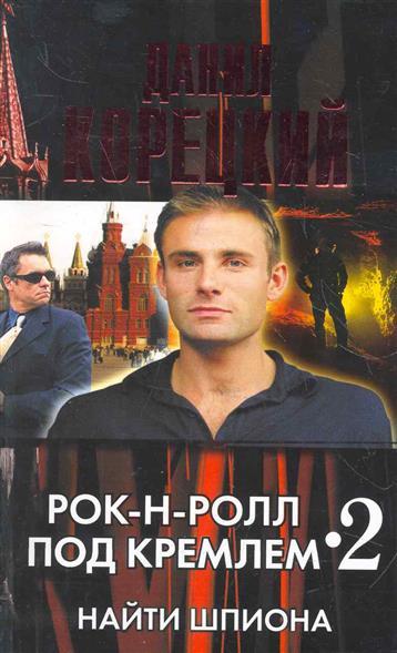 Корецкий Д. Рок-н-ролл под Кремлем 2 Найти шпиона ник рок н ролл дежурный по небу dvd