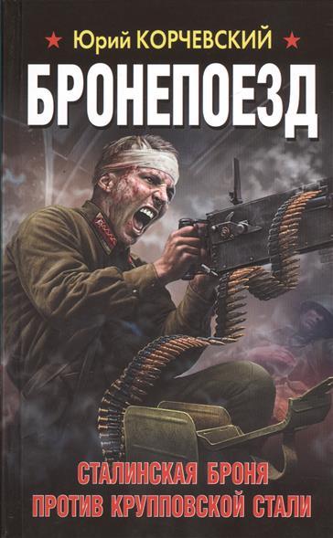 Корчевский Ю. Бронепоезд. Сталинская броня против крупповской стали бронепоезд