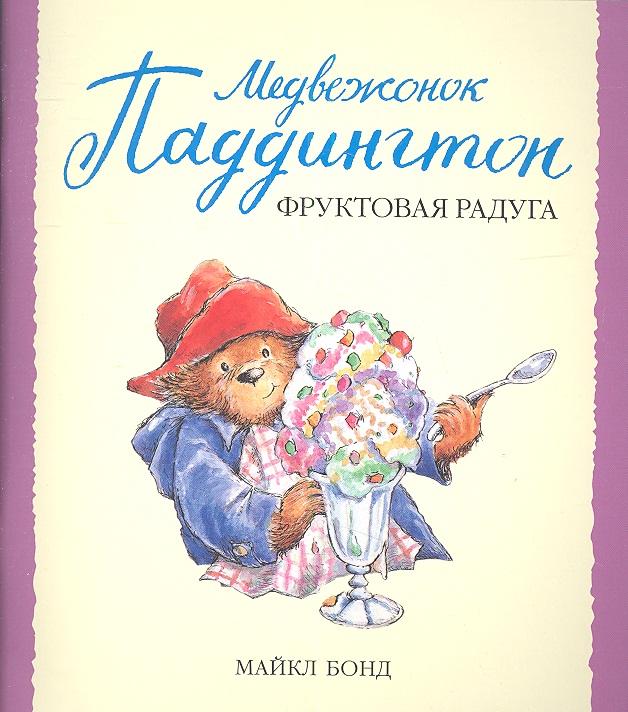 Бонд М. Медвежонок Паддингтон и фруктовая радуга