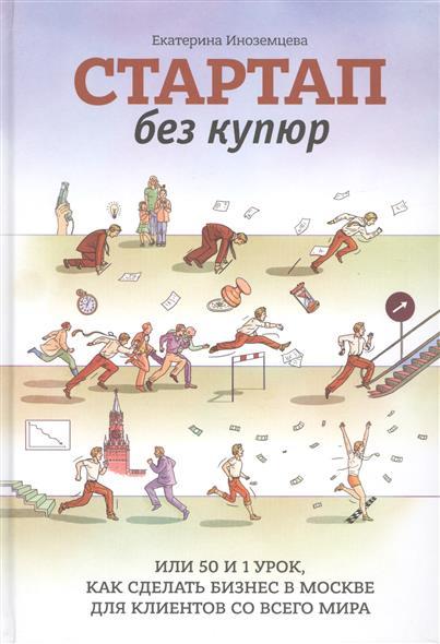 цены Иноземцева Е. Стартап без купюр, или 50 и 1 урок, как сделать бизнес в Москве для клиентов со всего мира