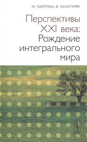Лайтман М., Хачатурян В. Перспективы XXI века: Рождение интегрального мира. Издание 2-е, исправленное и дополненное