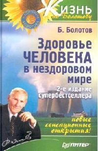 Болотов Б. Здоровье человека в нездоровом мире книги питер здоровье человека в нездоровом мире 2 е изд