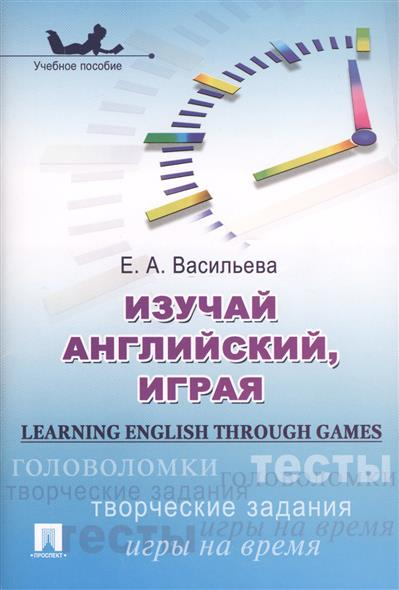 Изучай английский, играя = Learning English through Games. Учебное пособие