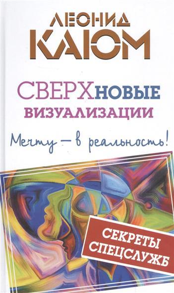 Каюм Л. Сверхновые визуализации: Мечту - в реальность! ISBN: 9785170992416 каюм леонид интуитивные тексты шифры меняющие реальность