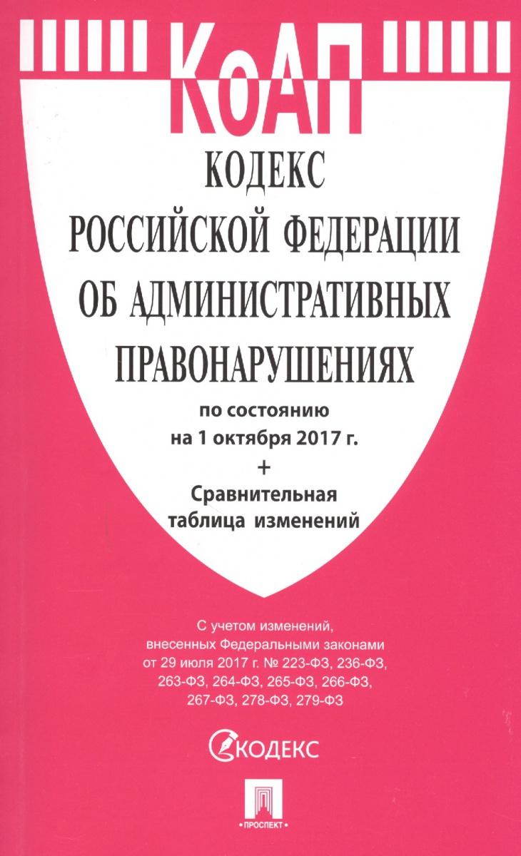Кодекс Российской Федерации об административных правонарушениях по состоянию на 1 октября 2017 г. + сравнительная таблица изменений