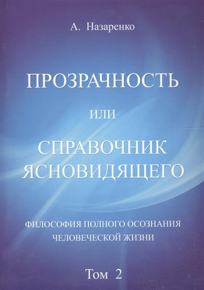 Прозрачность или справочник ясновидящего. Философия полного осознания человеческой жизни. Том 2