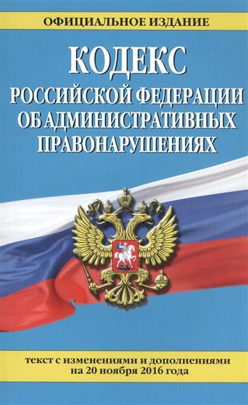 Кодекс Российской Федерации об административных правонарушениях. Текст с изменениями и дополнениями на 20 ноября 2016 года