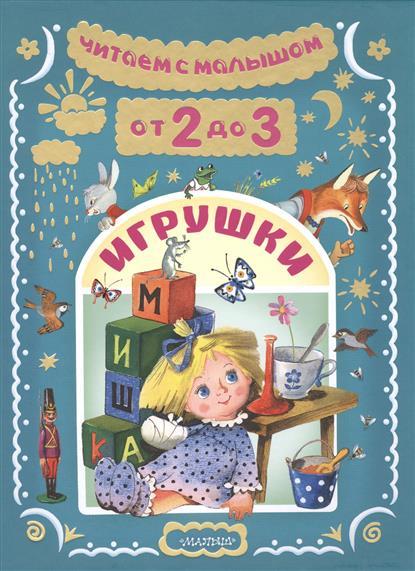 Маршак С., Барто А., Михалков С. Читаем с малышом. От 2 до 3 лет. Игрушки маршак с я читаем с малышом от 6 до 7 волшебное слово
