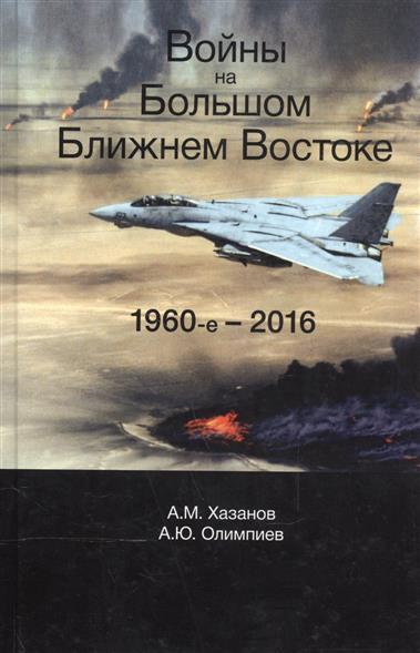 Хазанов А., Олимпиев А. Войны на Большом Ближнем Востоке. 1960-е - 2016