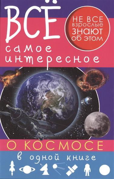 Кошевар Д., Ликсо В. Все самое интересное о космосе в одной книге ликсо в в филиппова м д хомич е о все о динозаврах