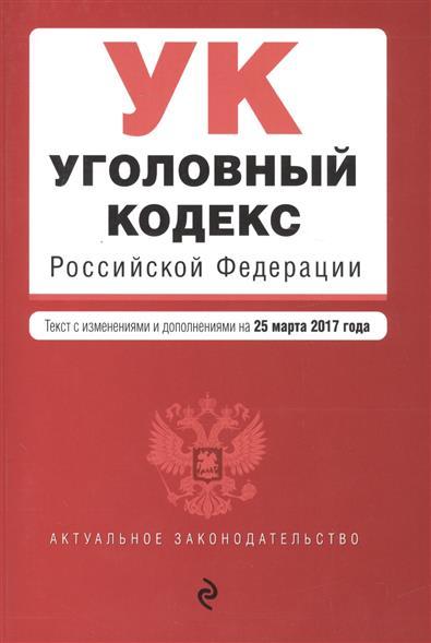 Уголовный кодекс РФ. Текст с изменениями и дополнениями на 25.03.2017