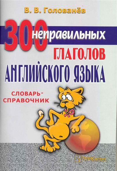 300 неправильных глаголов англ. языка Словарь-справочник