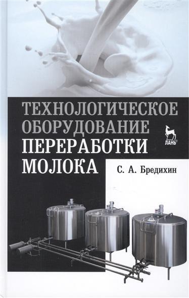 Бредихин С. Технологическое оборудование переработки молока: учебное пособие