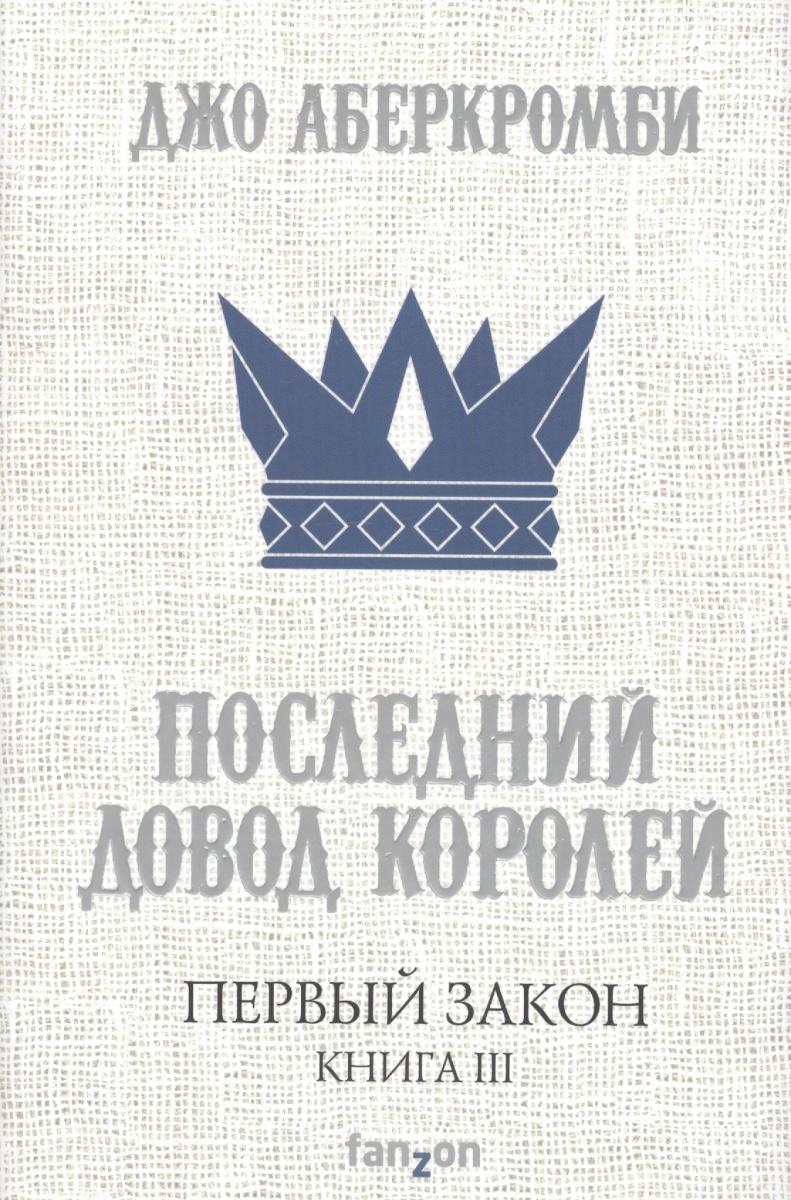 Аберкромби Дж. Первый закон. Книга III. Последний довод королей ISBN: 9785699979288 аберкромби джо полвойны
