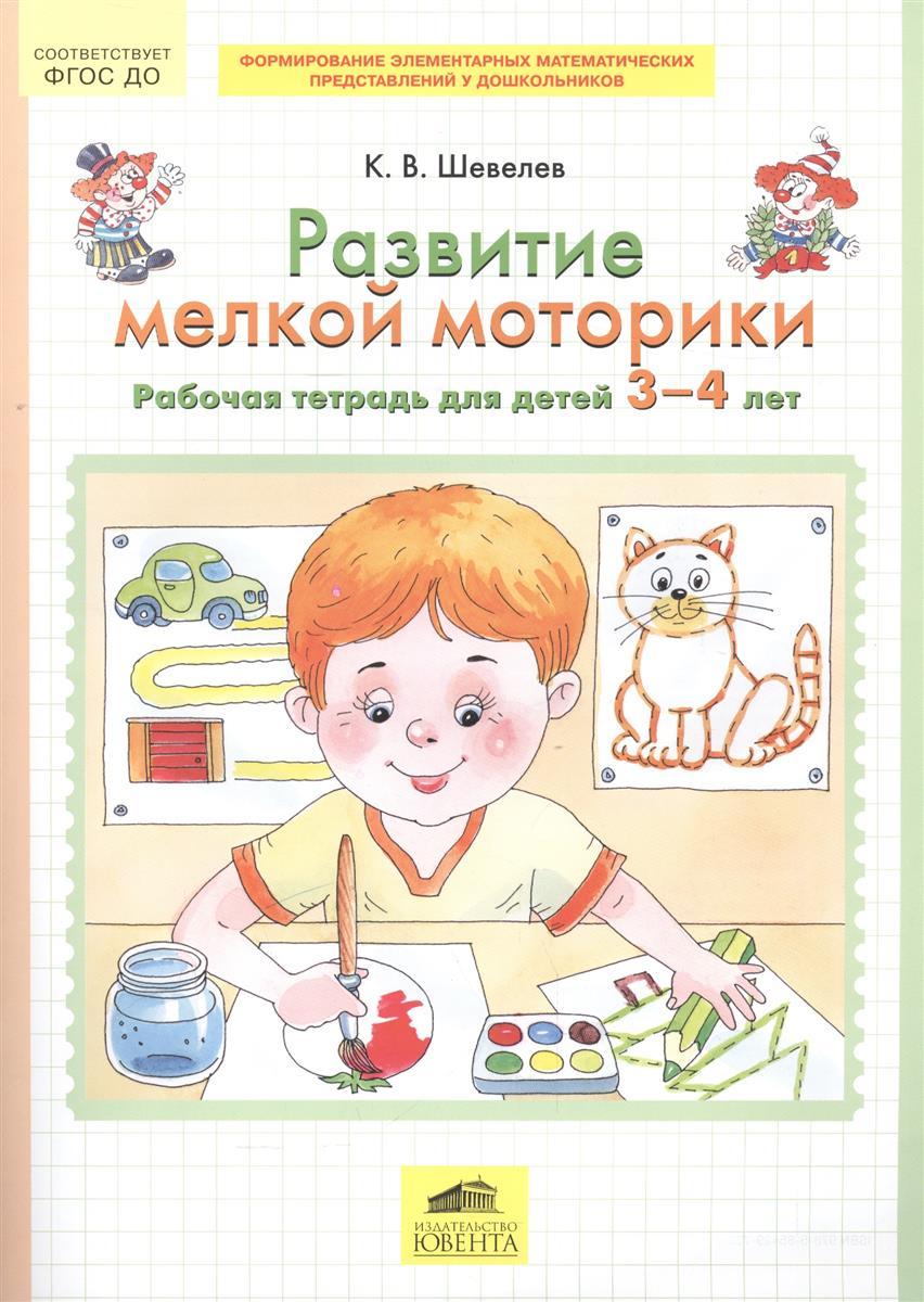 Шевелев К. Развитие мелкой моторики. Рабочая тетрадь для детей 3-4 лет