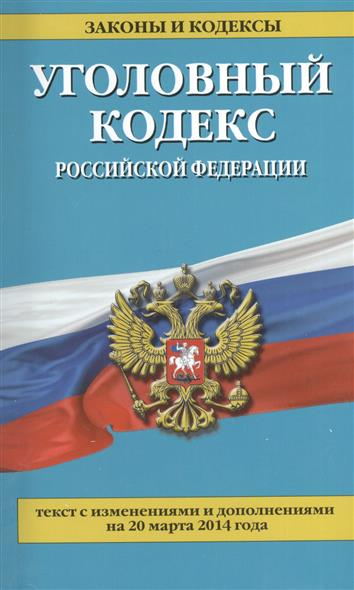 Уголовный кодекс Российской Федерации. Текст с изменениями и дополнениями на 20 марта 2014 года