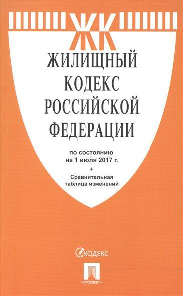 Жилищный кодекс Российской Федерации по состоянию на 1 июля 2017 года + Сравнительная таблица изменений