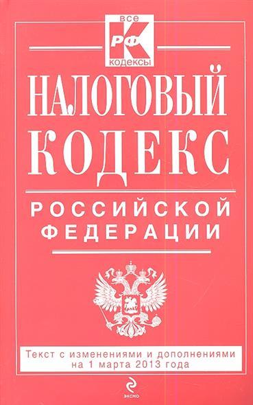 Налоговый кодекс Российской Федерации. Текст с изменениями и дополнениями на 1 марта 2013 года