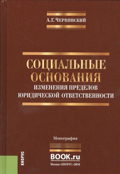 Чернявский А. Социальные основания изменения пределов юридической ответственности. Монография