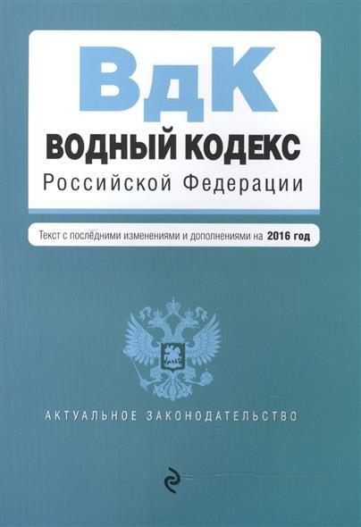 Водный кодекс Российской Федерации. Текст с последними изменениями и дополнениями на 2016 года