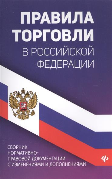 Правила торговли в Российской Федерации. Сборник нормативно-правовой документации с изменениямии дополнениями