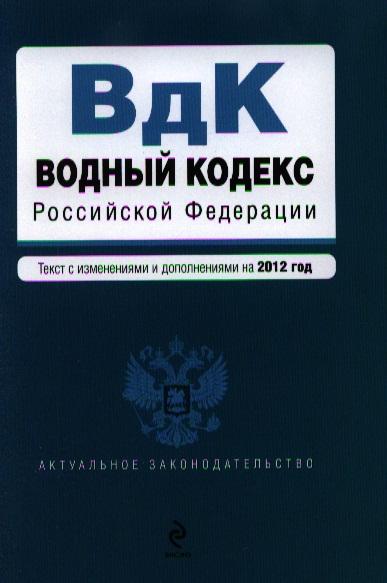 Водный кодекс Российской Федерации. Текст с изменениями и дополнениями на 2012 год
