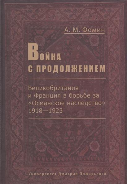 Фомин А. Война с продолжением. Великобритания и Франция в борьбе за Османское наследство 1918-1923 ISBN: 9785912440410