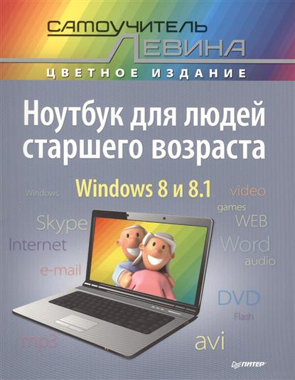 Левин А. Ноутбук для людей старшего возраста. Windows 8 и 8.1 компьютер для людей старшего возраста cамоучитель левина в цвете