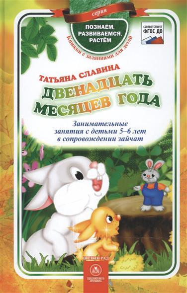 Славина Т. Двенадцать месяцев года. Занимательные занятия с детьми 5-6 лет в сопровождении зайчат