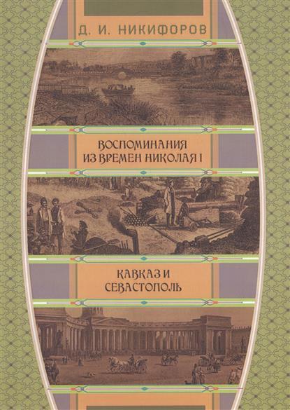 Никифоров Д. Воспоминания из времен Николая I. Кавказ и Севастополь лихачев д воспоминания