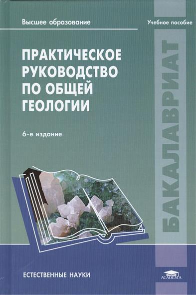 Практическое руководство по общей геологии: учебное пособие. 6-е издание, стереотипное