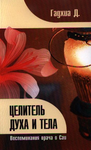 Гадхиа Д. Целитель духа и тела. Воспоминания врача о Саи чойжинимаева с тибетская медицина единство тела разума и духа о болезнях ветра желчи разума и духа
