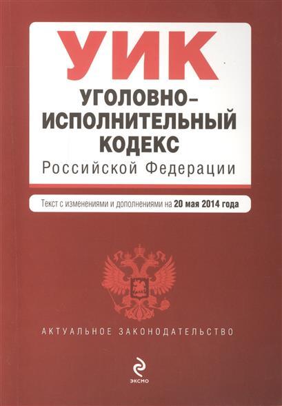 Уголовно-исполнительный кодекс Российской Федерации. Текст с изменениями и дополнениями на 20 мая 2014 года