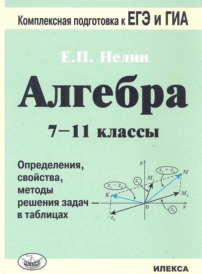 Нелин Е. Алгебра. 7-11 классы. Определения, свойства, методы решения задач - в таблицах