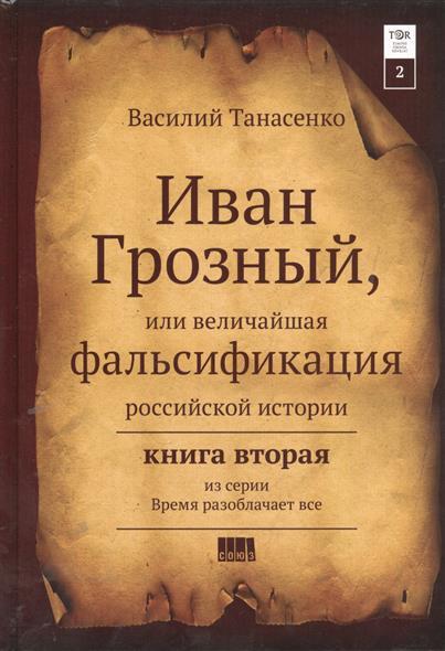 Сокрытая история мира. Иван Грозный, или величайшая фальсификация Российской истории. Книга II