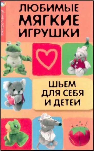 Любимые мягкие игрушки Шьем для себя и детей
